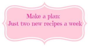 Make a plan Just two new recipes a week